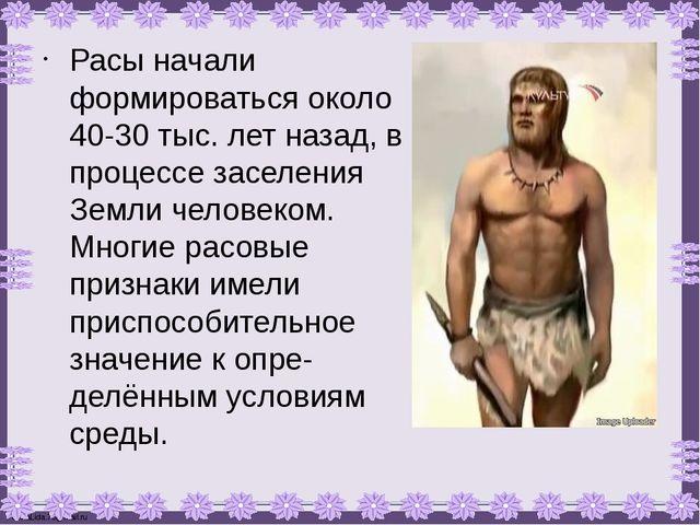 Расы начали формироваться около 40-30 тыс. лет назад, в процессе заселения Зе...