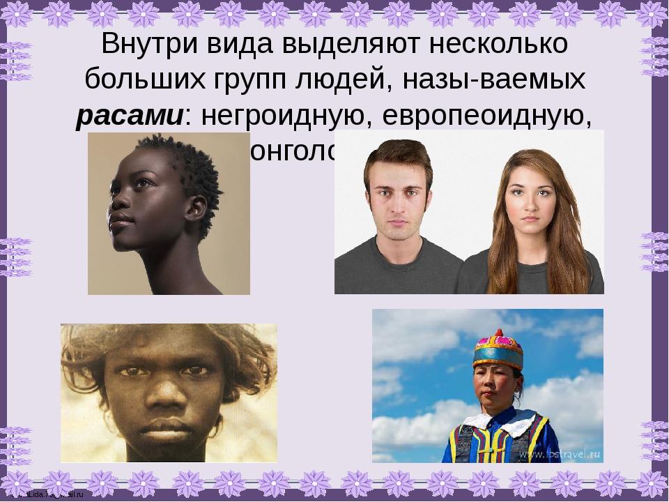 Внутри вида выделяют несколько больших групп людей, называемых расами: негро...