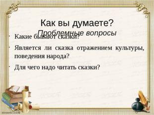 Как вы думаете? Проблемные вопросы Какие бывают сказки? Является ли сказка о