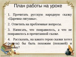 План работы на уроке 1. Прочитать русскую народную сказку «Царевна-лягушка».