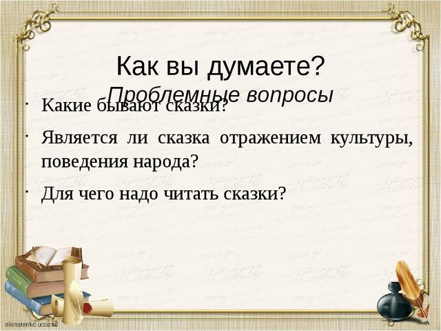 Как вы думаете? Проблемные вопросы Какие бывают сказки? Является ли сказка о...