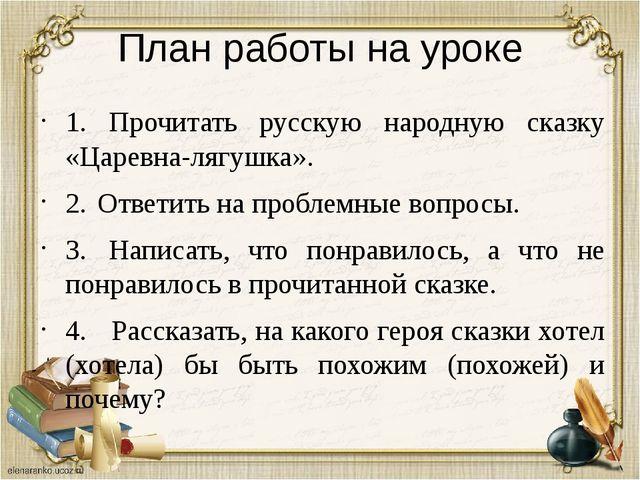 План работы на уроке 1. Прочитать русскую народную сказку «Царевна-лягушка»....
