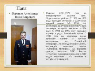 Папа Баранов Александр Владимирович Родился 22.01.1975 года во Владимирской о