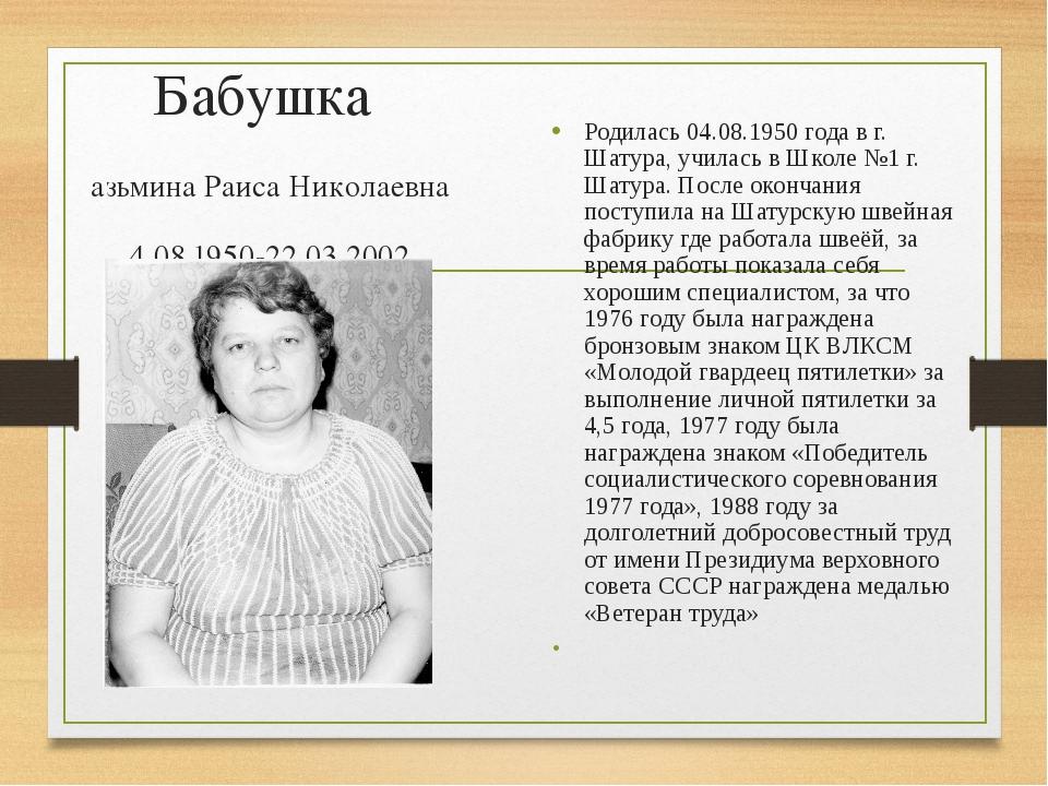 Бабушка Казьмина Раиса Николаевна 04.08.1950-22.03.2002 Родилась 04.08.1950 г...