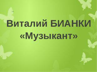 .. Виталий БИАНКИ «Музыкант»