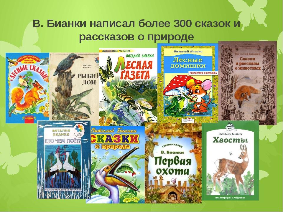В. Бианки написал более 300 сказок и рассказов о природе
