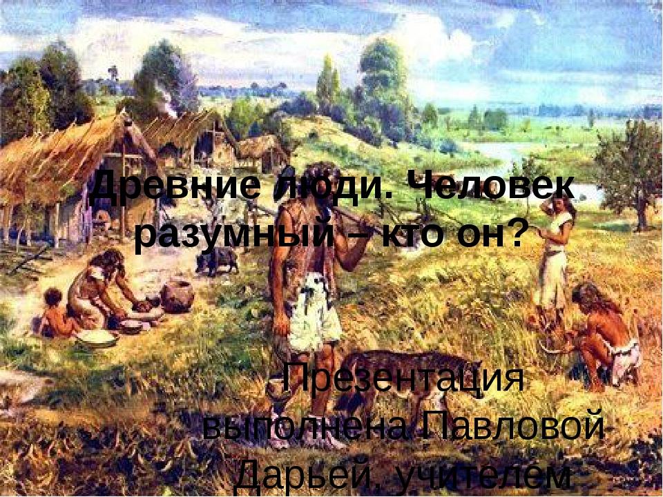 Древние люди. Человек разумный – кто он? Презентация выполнена Павловой Дарье...