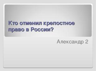 Kто отменил крепостное право в России?  Александр 2