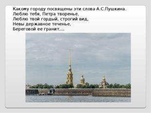 Какому городу посвящены эти слова А.С.Пушкина. Люблю тебя, Петра творенье, Лю