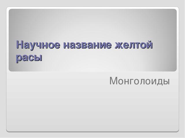 Научное название желтой расы  Монголоиды