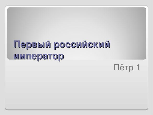 Первый российский император  Пётр 1