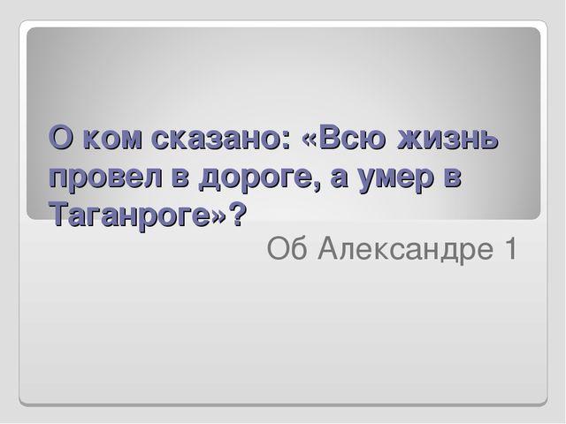 О ком сказано: «Всю жизнь провел в дороге, а умер в Таганроге»?  Об Александ...
