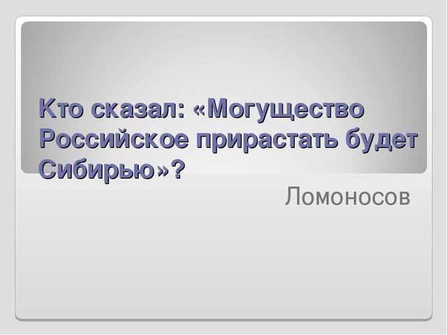 Kто сказал: «Могущество Российское прирастать будет Сибирью»?  Ломоносов