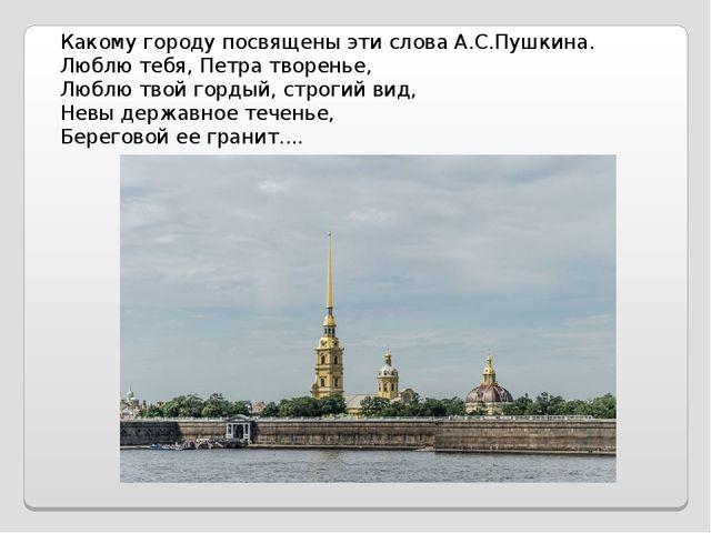 Какому городу посвящены эти слова А.С.Пушкина. Люблю тебя, Петра творенье, Лю...