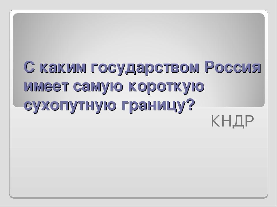 С каким государством Россия имеет самую короткую сухопутную границу?  КНДР