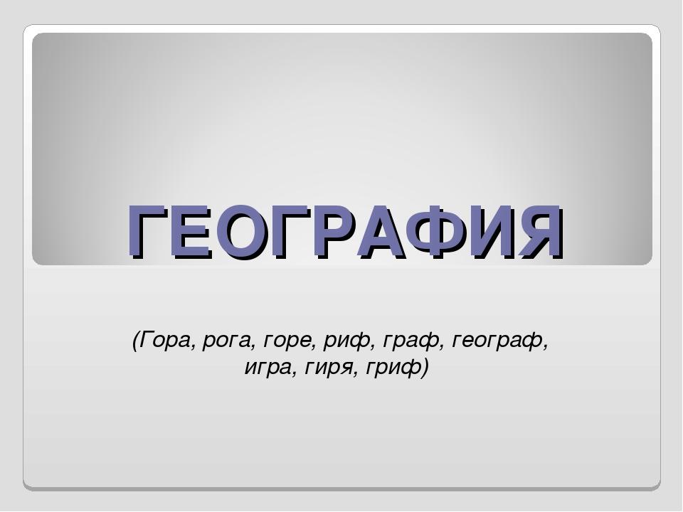 ГЕОГРАФИЯ (Гора, рога, горе, риф, граф, географ, игра, гиря, гриф)