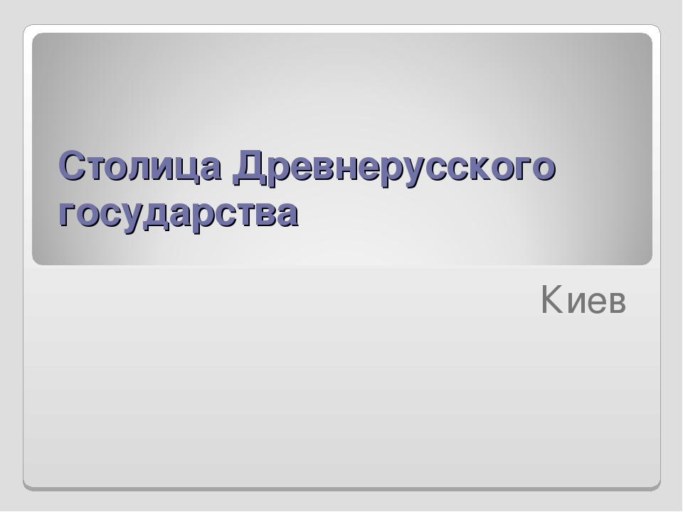 Столица Древнерусского государства  Киев