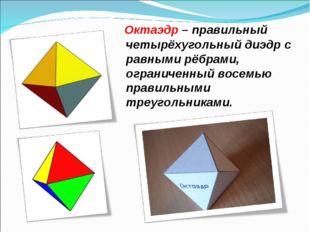 Октаэдр – правильный четырёхугольный диэдр с равными рёбрами, ограниченный в