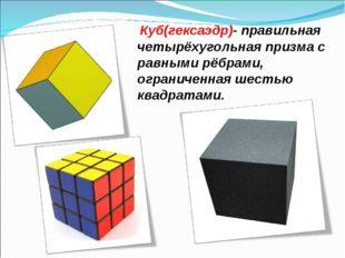 Куб(гексаэдр)- правильная четырёхугольная призма с равными рёбрами, ограниче