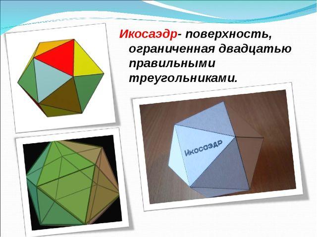 Икосаэдр- поверхность, ограниченная двадцатью правильными треугольниками.