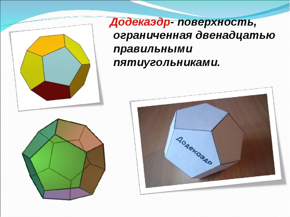 Додекаэдр- поверхность, ограниченная двенадцатью правильными пятиугольниками.