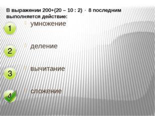 В выражении 200+(20 – 10 : 2)  8 последним выполняется действие: умножение д
