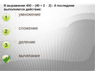 В выражении 400 – (40 + 2  2) : 8 последним выполняется действие: умножение
