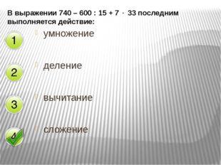 В выражении 740 – 600 : 15 + 7  33 последним выполняется действие: умножение