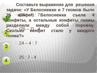 (25 – 4) : 7 (25 – 7) : 4 24 – 4 : 7 25 : 7 - 4 Составьте выражение для реш