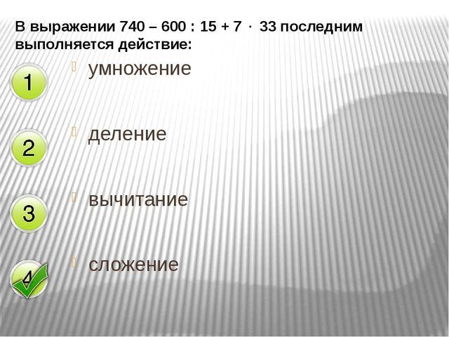В выражении 740 – 600 : 15 + 7  33 последним выполняется действие: умножение...