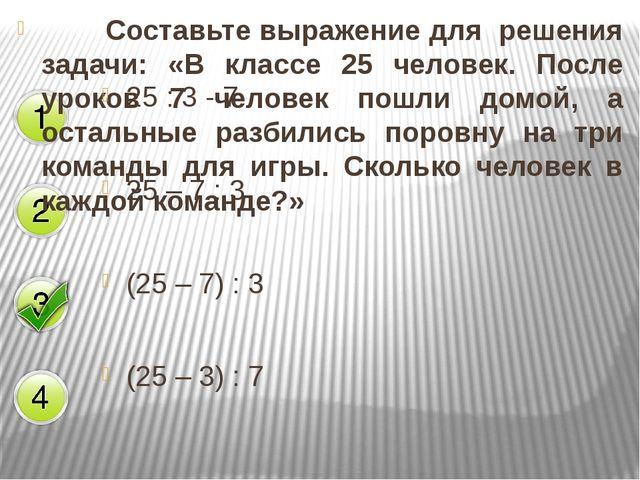 Составьте выражение для решения задачи: «В классе 25 человек. После уроков...