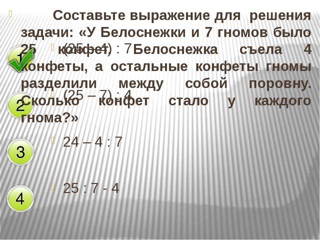 (25 – 4) : 7 (25 – 7) : 4 24 – 4 : 7 25 : 7 - 4 Составьте выражение для реш...