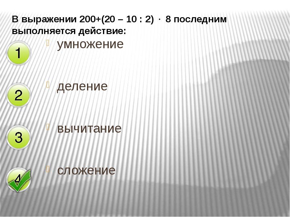 В выражении 200+(20 – 10 : 2)  8 последним выполняется действие: умножение д...