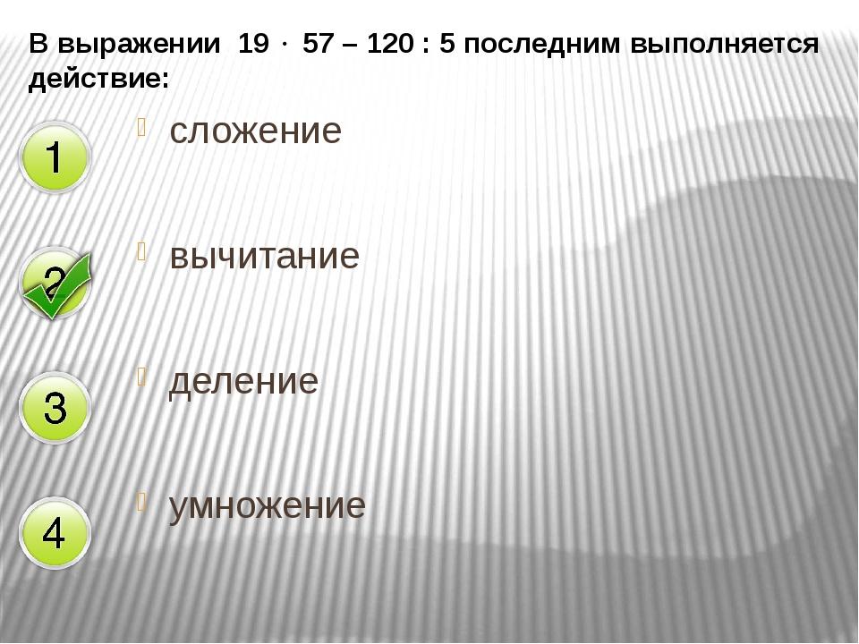 В выражении 19  57 – 120 : 5 последним выполняется действие: сложение вычита...