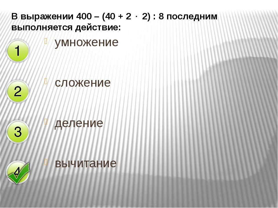 В выражении 400 – (40 + 2  2) : 8 последним выполняется действие: умножение...