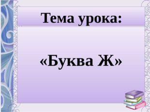 Тема урока: «Буква Ж»