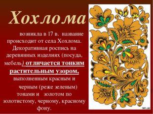 Хохлома возникла в 17 в. название происходит от села Хохлома. Декоративная ро