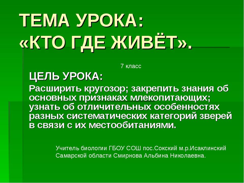 ТЕМА УРОКА: «КТО ГДЕ ЖИВЁТ». ЦЕЛЬ УРОКА: Расширить кругозор; закрепить знания...