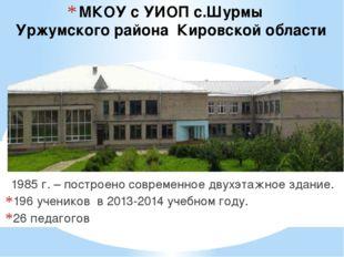 МКОУ с УИОП с.Шурмы Уржумского района Кировской области 1985 г. – построено с