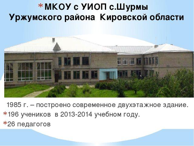 МКОУ с УИОП с.Шурмы Уржумского района Кировской области 1985 г. – построено с...
