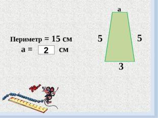 5 5 3 Периметр = 15 см а = см 2 а