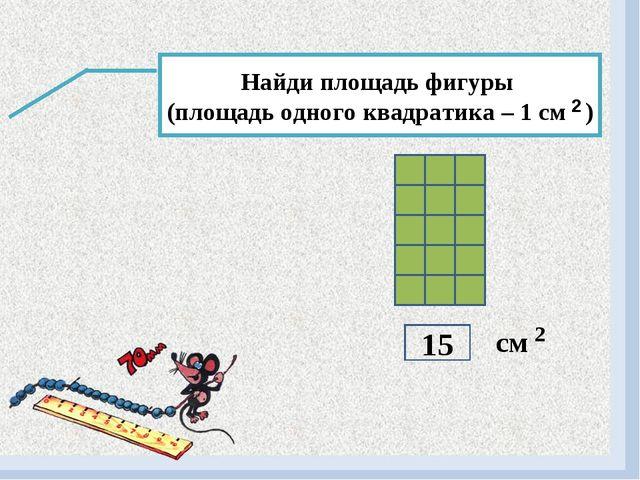 Найди площадь фигуры (площадь одного квадратика – 1 см ) 2 см 2 15