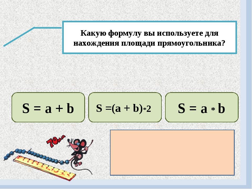 Какую формулу вы используете для нахождения площади прямоугольника? S = a + b...