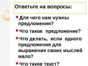 Ответьте на вопросы: Для чего нам нужны предложения? Что такое предложение? Ч