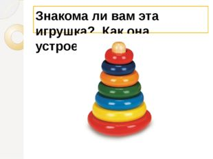 Знакома ли вам эта игрушка? Как она устроена?