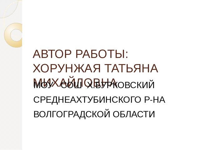 АВТОР РАБОТЫ: ХОРУНЖАЯ ТАТЬЯНА МИХАЙЛОВНА МОУ СОШ Х.БУРКОВСКИЙ СРЕДНЕАХТУБИНС...