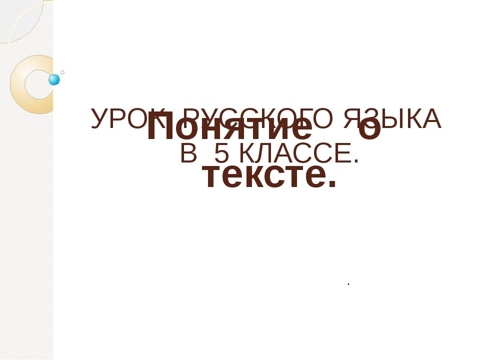 Понятие о тексте. УРОК РУССКОГО ЯЗЫКА В 5 КЛАССЕ. .