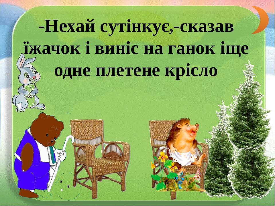 -Нехай сутінкує,-сказав їжачок і виніс на ганок іще одне плетене крісло