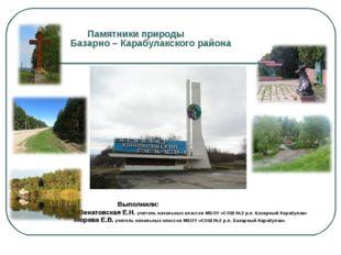 Памятники природы Базарно – Карабулакского района Выполнили: ВВенатовская