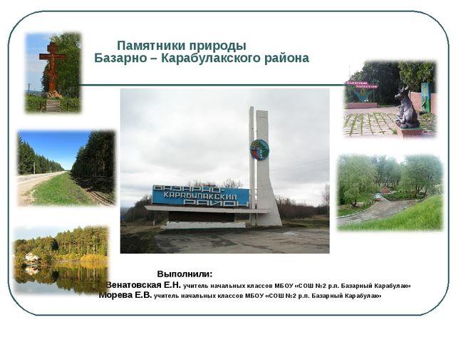 Памятники природы Базарно – Карабулакского района Выполнили: ВВенатовская...